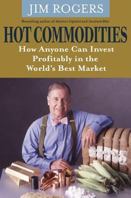 Hot Commodities: How Anyone Can Invest Profitably In The Worlds Best Market Jim Rogers