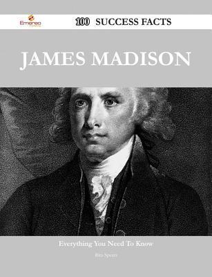 James Madison 100 Success Facts - Everything You Need to Know about James Madison  by  Rita Spears