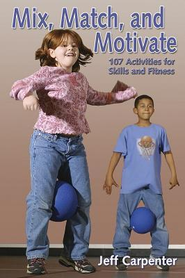 Mix, Match, and Motivate:107 Activities for Skills and Fitness  by  Jeff Carpenter
