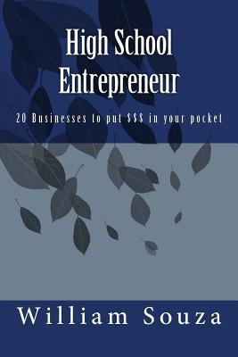 High School Entrepreneur: 20 Businesses to Put $$$ in Your Pocket  by  MR William E Souza III