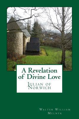A Revelation of Divine Love: Julian of Norwich  by  Walter William Melnyk