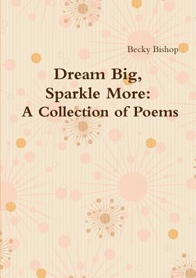 Dream Big, Sparkle More: A Collection of Poems  by  Becky Bishop