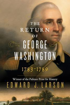 The Return of Washington: George Washingtons Ascent to the Presidency  by  Edward J. Larson