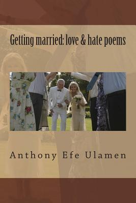 Getting Married: Love & Hate Poems  by  MR Anthony Efe Ulamen