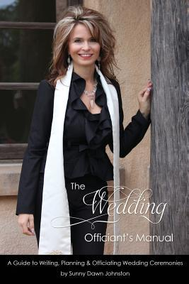 The Wedding Officiants Manual: The Wedding Guide to Writing, Planning and Officiating Wedding Ceremonies  by  Sunny Dawn Johnston