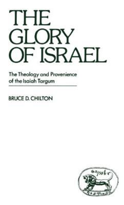 The Glory of Israel: The Theology and Provenience of the Isaiah Targum  by  Bruce D. Chilton