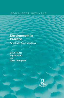 Development in Practice (Routledge Revivals): Paved with Good Intentions Doug Porter