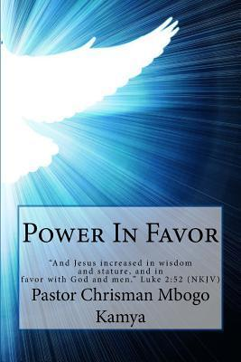 Power in Favor: And Jesus Increased in Wisdom and Stature, and in Favor with God and Men. Luke 2:52 NKJV Pastor Chrisman Mbogo Kamya