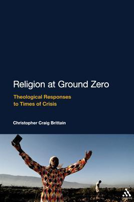 Religion at Ground Zero: Theological Responses to Times of Crisis  by  Christopher Craig Brittain