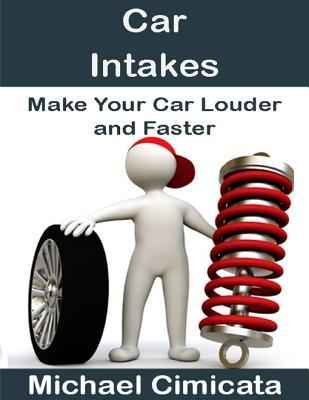 Car Intakes: Make Your Car Louder and Faster  by  Michael Cimicata