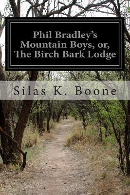 Phil Bradleys Mountain Boys, Or, the Birch Bark Lodge  by  Silas K Boone