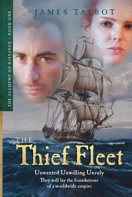 The Thief Fleet: Unwanted, Unwilling, Unruly, They Will Lay the Foundations of a Worldwide Empire... James Talbot