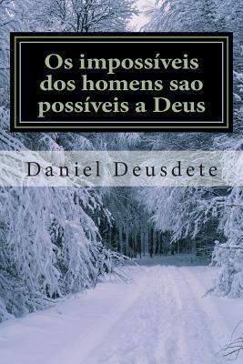 OS Impossiveis DOS Homens Sao Possiveis a Deus: - Superando OS Limites (Im)Possiveis Daniel Deusdete