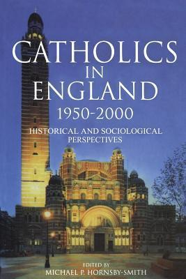 Catholics in England 1950-2000: Historical and Sociological Perspectives  by  Michael P. Hornsby-Smith