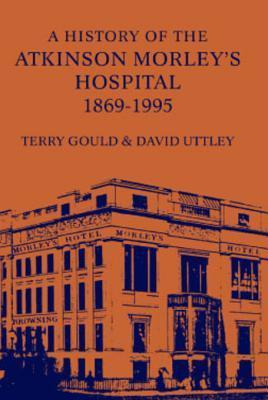 A History of the Atkinson Morleys Hospital 1869-1995  by  Terry Gould