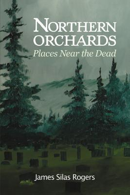 Northern Orchards: Notes from Places Near the Dead  by  James Rogers