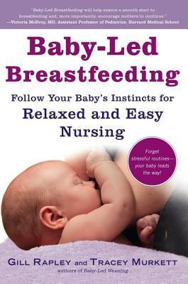 Baby-Led Breastfeeding: Follow Your Babys Instincts for Relaxed and Easy Nursing Gill Rapley