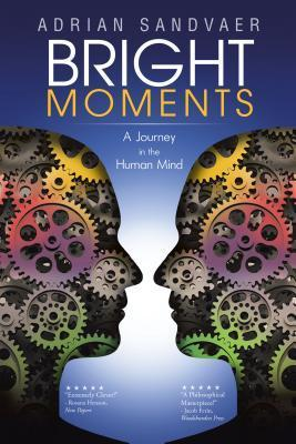 Bright Moments: A Journey in the Human Mind  by  Adrian Sandvaer