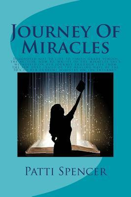 Journey of Miracles: Journey of Miracles: Diagnosed Not to Live to Finish Grade School, the Author, Now 83, Writes of the Miracles Shes Witnessed on Her Journey Through Life from the Saw Dust Trails of the Healing Wave of the 50s to Her Current Minis... Patti Spencer