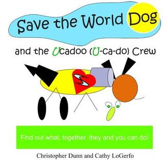 Save the World Dog and the Ucadoo Crew: Find Out What, Together, You Can Do Christopher Dunn