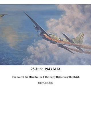 25 June 1943 MIA the Search for Miss Deal and the Early Raiders on the Reich Tony Crawford