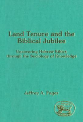 Land Tenure and the Biblical Jubilee: Uncovering Hebrew Ethics Through the Sociology of Knowledge  by  Jeffrey A Fager