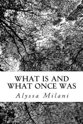 What Is and What Once Was: A Series of Assorted Works Alyssa Milani