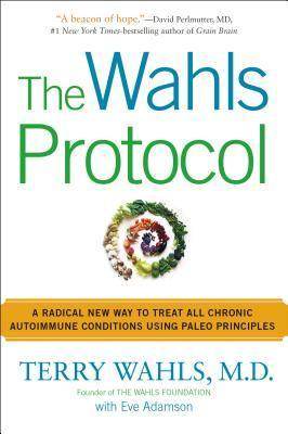 The Wahls Protocol: A Radical New Way to Treat All Chronic Autoimmune Conditions Using Paleo Princip les  by  Terry Wahls