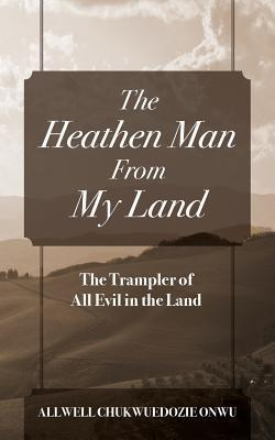 The Heathen Man from My Land: The Trampler of All Evil in the Land Allwell Chukwuedozie Onwu
