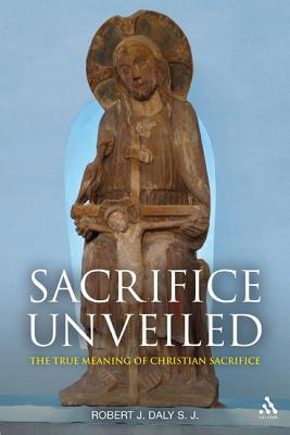 Sacrifice Unveiled: The True Meaning of Christian Sacrifice  by  Robert J. Daly