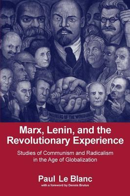 Marx, Lenin, and the Revolutionary Experience: Studies of Communism and Radicalism in an Age of Globalization  by  Paul LeBlanc
