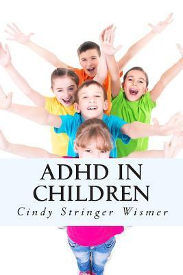 ADHD in Children: What Schools Dont Want You to Know- But a Retired Teacher Does! Cindy Stringer Wismer