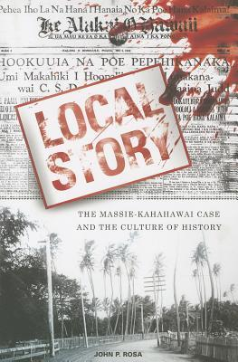 Local Story: The Massie-Kahahawai Case and the Culture of History John P Rosa