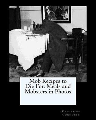Mob Recipes to Die For. Meals and Mobsters in Photos Katherine Connolly