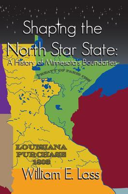 Shaping the North Star State: A History of Minnesotas Boundaries  by  William Lass