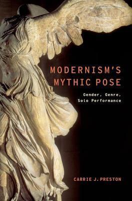 Modernisms Mythic Pose: Gender, Genre, Solo Performance Carrie J Preston