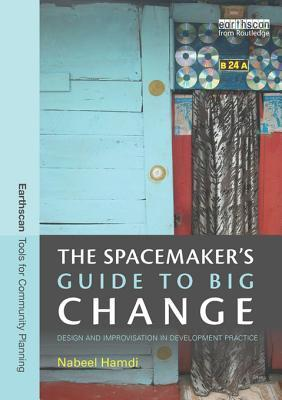 The Spacemakers Guide to Big Change: Design and Improvisation in Development Practice  by  Nabeel Hamdi