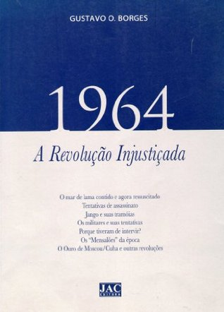 1964 - A Revolução Injustiçada Gustavo O. Borges