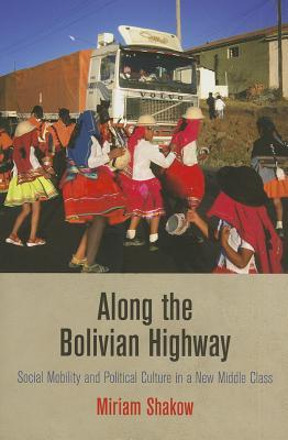Along the Bolivian Highway: Social Mobility and Political Culture in a New Middle Class  by  Miriam Shakow