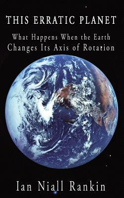 This Erratic Planet: What Happens When the Earth Changes Its Axis of Rotation  by  Ian Niall Rankin