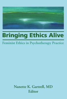 Bringing Ethics Alive: Feminist Ethics in Psychotherapy Practice Nanette Gartrell