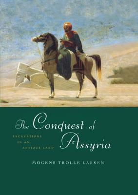 The Conquest of Assyria: Excavations in an Antique Land Mogens T Larsen
