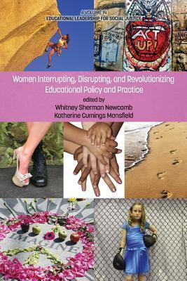 Women Interrupting, Disrupting, and Revolutionizing Educational Policy and Practice Whitney Sherman Newcomb