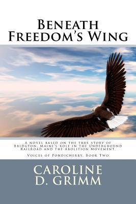 Beneath Freedoms Wing: A Novel Based on the True Story of Bridgton, Maines Role in the Underground Railroad and the Abolition Movement.  by  Caroline D. Grimm