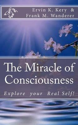 The Miracle of Consciousness: Explore Your Real Self!  by  Ervin K Kery