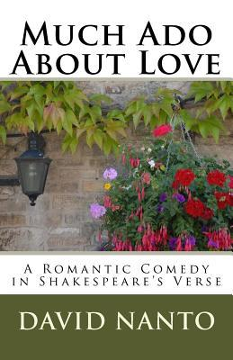 Much ADO about Love: A Romantic Comedy in Shakespeares Verse  by  David Nanto