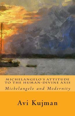 Michelangelos Attitude to the Human-Divine Axis: Michelangelo and Modernity  by  Avi Kujman