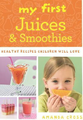 My First Juices and Smoothies: Healthy Recipes Children Will Love  by  Amanda  Cross