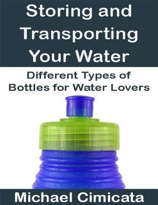 Storing and Transporting Your Water: Different Types of Bottles for Water Lovers  by  Michael Cimicata