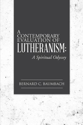 A Contemporary Evaluation of Lutheranism: A Spiritual Odyssey Bernard C. Baumbach